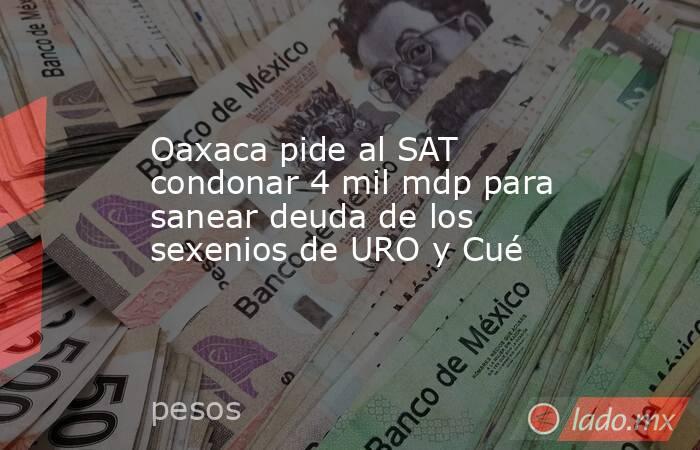 Oaxaca pide al SAT condonar 4 mil mdp para sanear deuda de los sexenios de URO y Cué. Noticias en tiempo real