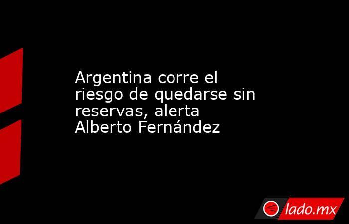 Argentina corre el riesgo de quedarse sin reservas, alerta Alberto Fernández. Noticias en tiempo real