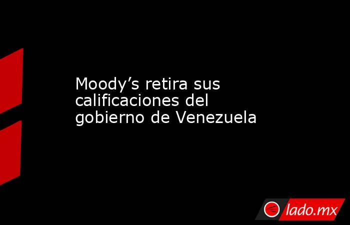 Moody's retira sus calificaciones del gobierno de Venezuela. Noticias en tiempo real