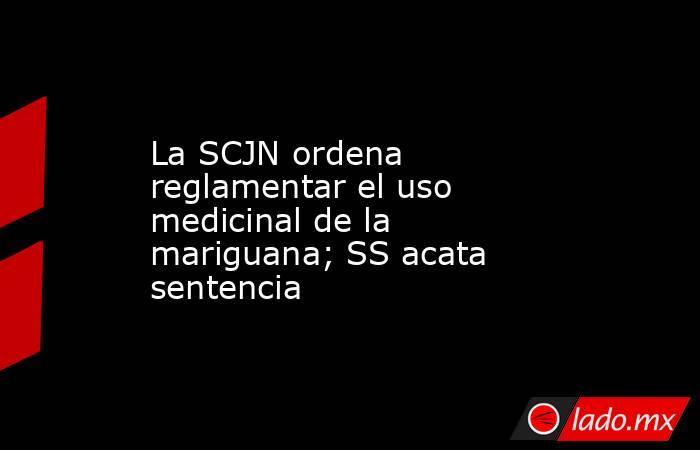 La SCJN ordena reglamentar el uso medicinal de la mariguana; SS acata sentencia. Noticias en tiempo real