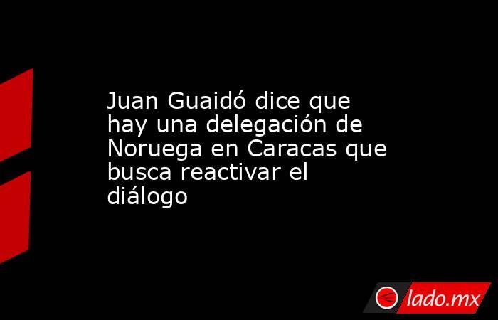 Juan Guaidó dice que hay una delegación de Noruega en Caracas que busca reactivar el diálogo. Noticias en tiempo real