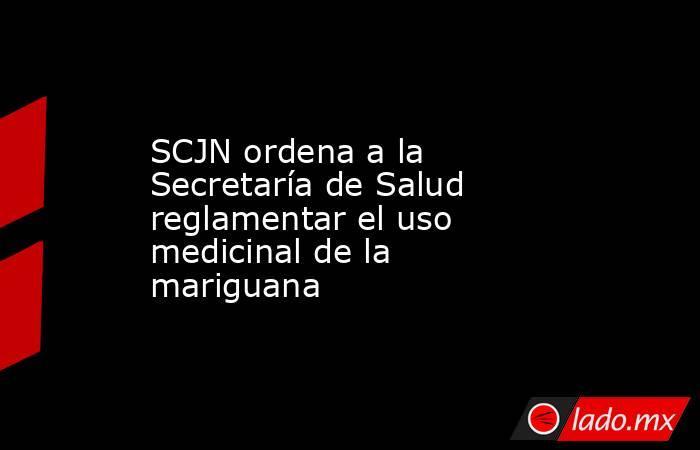 SCJN ordena a la Secretaría de Salud reglamentar el uso medicinal de la mariguana. Noticias en tiempo real