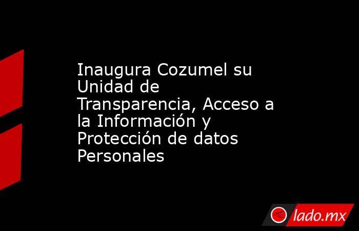 Inaugura Cozumel su Unidad de Transparencia, Acceso a la Información y Protección de datos Personales. Noticias en tiempo real