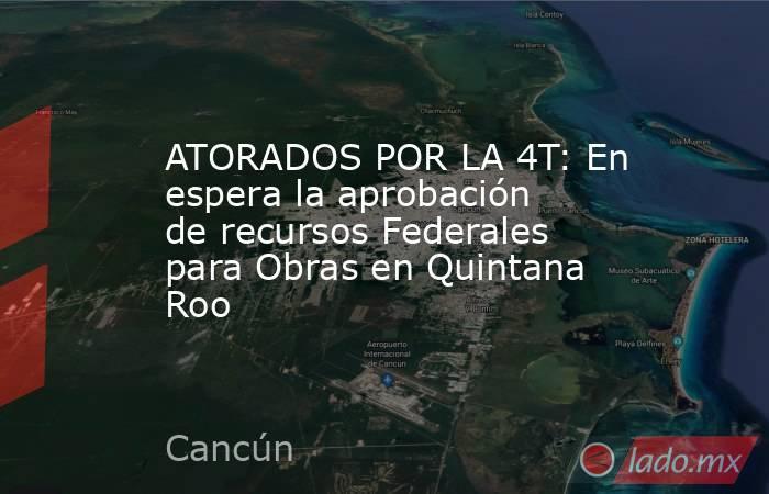 ATORADOS POR LA 4T: En espera la aprobación de recursos Federales para Obras en Quintana Roo. Noticias en tiempo real