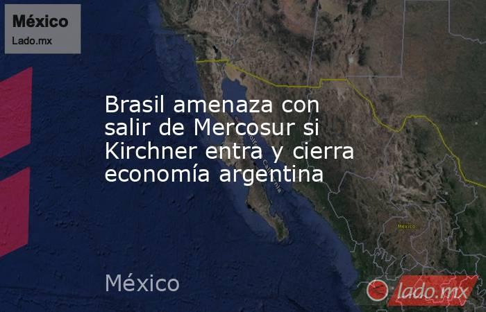 Brasil amenaza con salir de Mercosur si Kirchner entra y cierra economía argentina. Noticias en tiempo real
