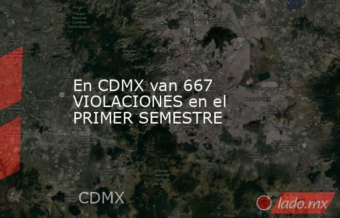 En CDMX van 667 VIOLACIONES en el PRIMER SEMESTRE. Noticias en tiempo real