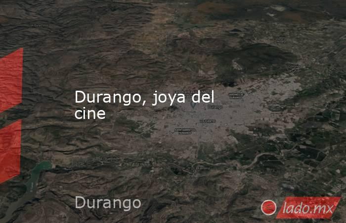 Durango, joya del cine. Noticias en tiempo real