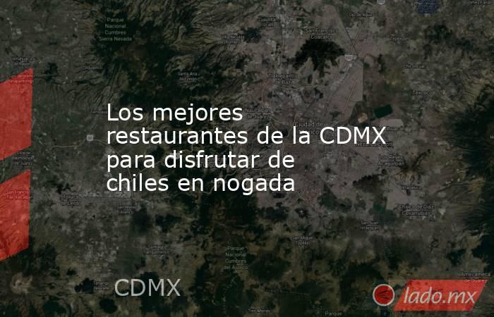 Los mejores restaurantes de la CDMX para disfrutar de chiles en nogada . Noticias en tiempo real