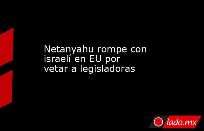 Netanyahu rompe con israelí en EU por vetar a legisladoras. Noticias en tiempo real