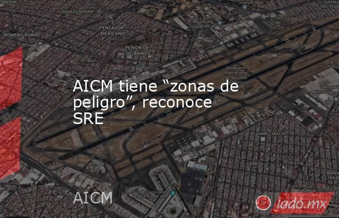 """AICM tiene """"zonas de peligro"""", reconoce SRE. Noticias en tiempo real"""