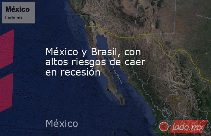 México y Brasil, con altos riesgos de caer en recesión. Noticias en tiempo real