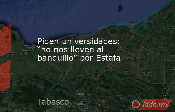 """Piden universidades: """"no nos lleven al banquillo"""" por Estafa. Noticias en tiempo real"""