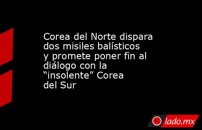 """Corea del Norte dispara dos misiles balísticos y promete poner fin al diálogo con la """"insolente"""" Corea del Sur. Noticias en tiempo real"""