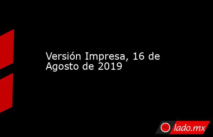 Versión Impresa, 16 de Agosto de 2019. Noticias en tiempo real