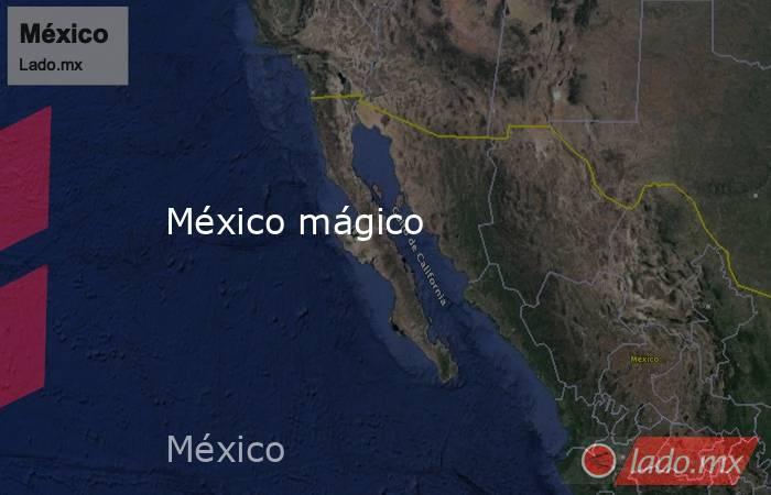 México mágico. Noticias en tiempo real