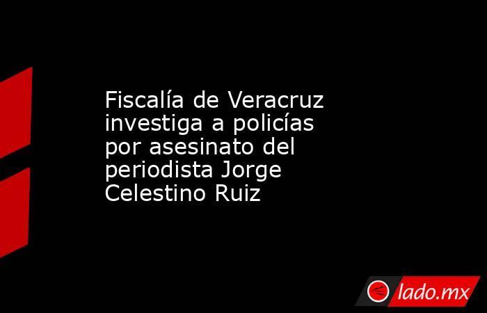 Fiscalía de Veracruz investiga a policías por asesinato del periodista Jorge Celestino Ruiz. Noticias en tiempo real