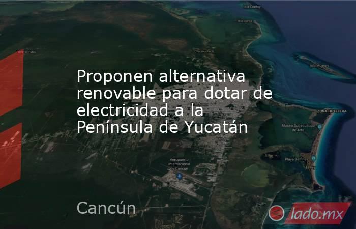 Proponen alternativa renovable para dotar de electricidad a la Península de Yucatán. Noticias en tiempo real