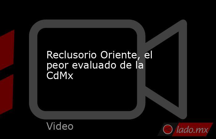 Reclusorio Oriente, el peor evaluado de la CdMx. Noticias en tiempo real