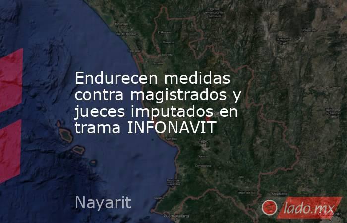 Endurecen medidas contra magistrados y jueces imputados en trama INFONAVIT. Noticias en tiempo real