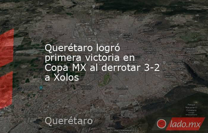 Querétaro logró primera victoria en Copa MX al derrotar 3-2 a Xolos. Noticias en tiempo real