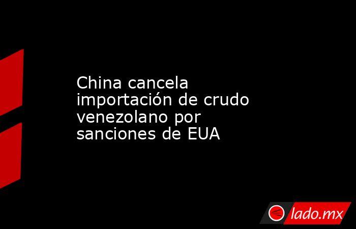 China cancela importación de crudo venezolano por sanciones de EUA. Noticias en tiempo real