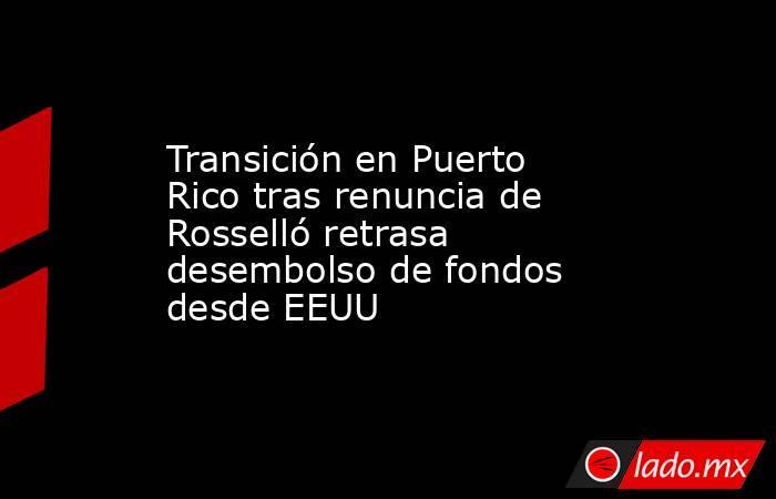 Transición en Puerto Rico tras renuncia de Rosselló retrasa desembolso de fondos desde EEUU. Noticias en tiempo real