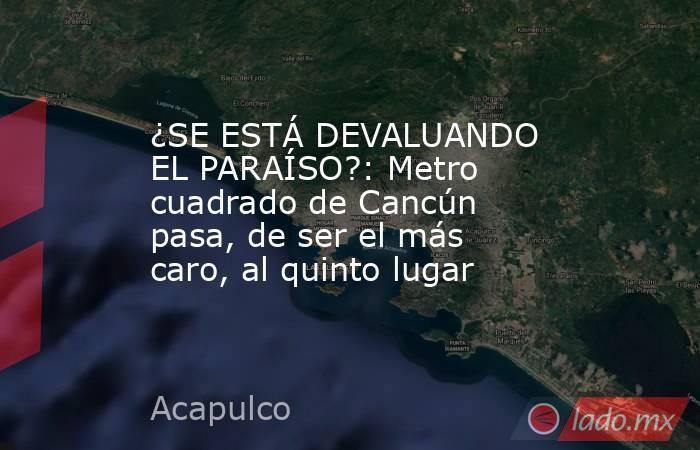 ¿SE ESTÁ DEVALUANDO EL PARAÍSO?: Metro cuadrado de Cancún pasa, de ser el más caro, al quinto lugar. Noticias en tiempo real