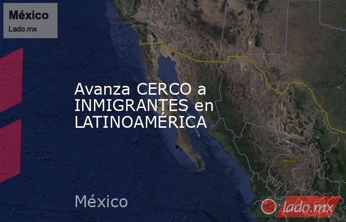 Avanza CERCO a INMIGRANTES en LATINOAMÉRICA. Noticias en tiempo real