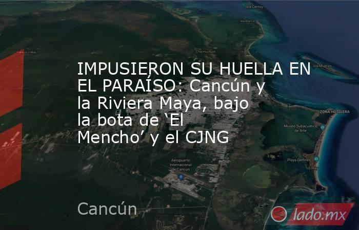 IMPUSIERON SU HUELLA EN EL PARAÍSO: Cancún y la Riviera Maya, bajo la bota de 'El Mencho' y el CJNG. Noticias en tiempo real