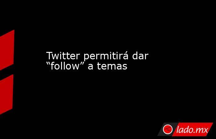 """Twitter permitirá dar """"follow"""" a temas. Noticias en tiempo real"""