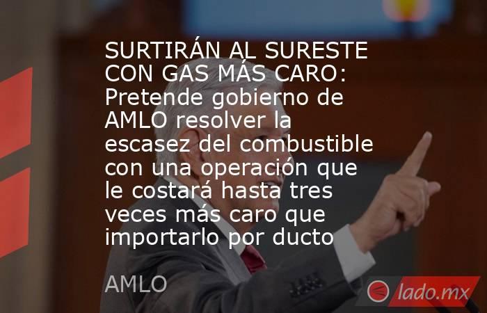 SURTIRÁN AL SURESTE CON GAS MÁS CARO: Pretende gobierno de AMLO resolver la escasez del combustible con una operación que le costará hasta tres veces más caro que importarlo por ducto. Noticias en tiempo real