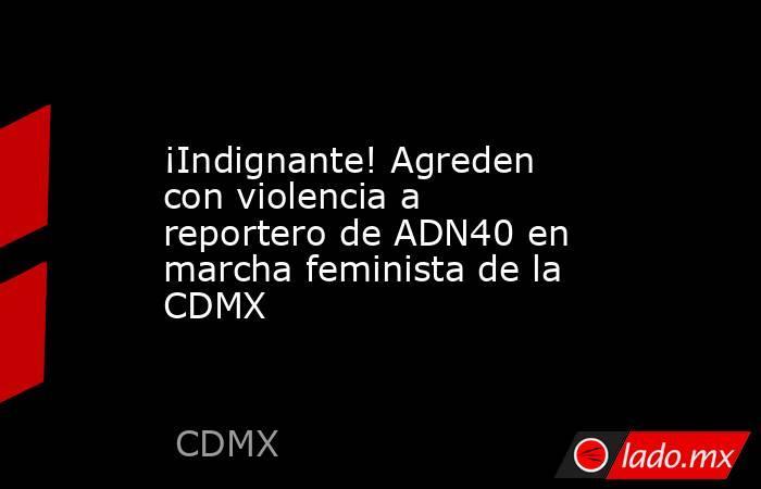 ¡Indignante! Agreden con violencia a reportero de ADN40 en marcha feminista de la CDMX. Noticias en tiempo real