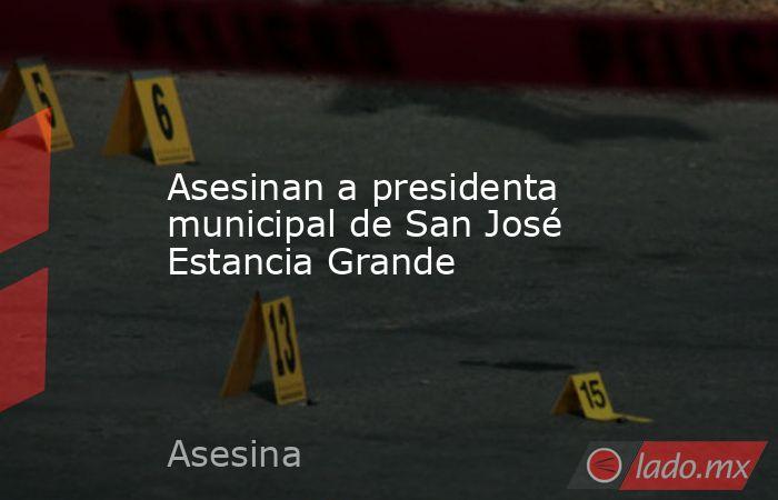 Asesinan a presidenta municipal de San José Estancia Grande. Noticias en tiempo real