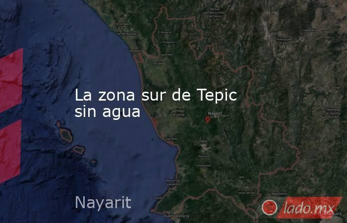 La zona sur de Tepic sin agua. Noticias en tiempo real