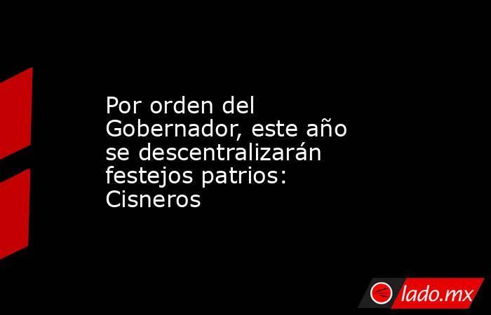 Por orden del Gobernador, este año se descentralizarán festejos patrios: Cisneros. Noticias en tiempo real