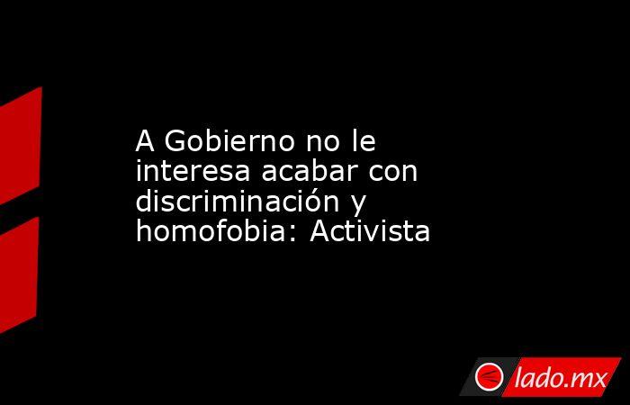 A Gobierno no le interesa acabar con discriminación y homofobia: Activista. Noticias en tiempo real
