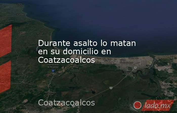 Durante asalto lo matan en su domicilio en Coatzacoalcos. Noticias en tiempo real
