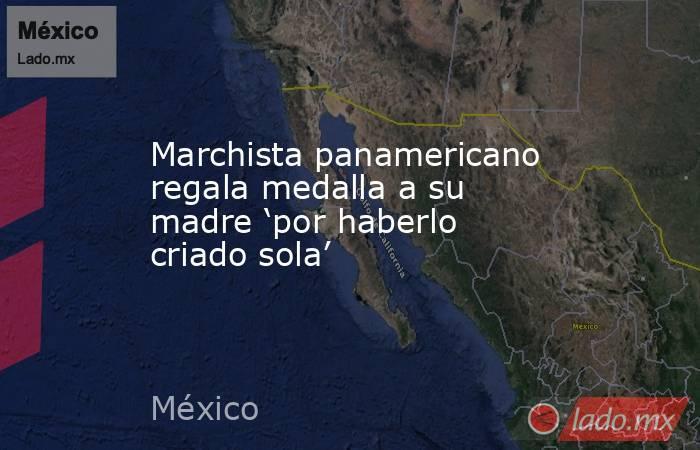 Marchista panamericano regala medalla a su madre 'por haberlo criado sola'. Noticias en tiempo real