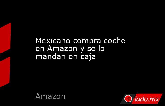 Mexicano compra coche en Amazon y se lo mandan en caja. Noticias en tiempo real