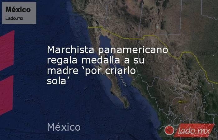 Marchista panamericano regala medalla a su madre 'por criarlo sola'. Noticias en tiempo real