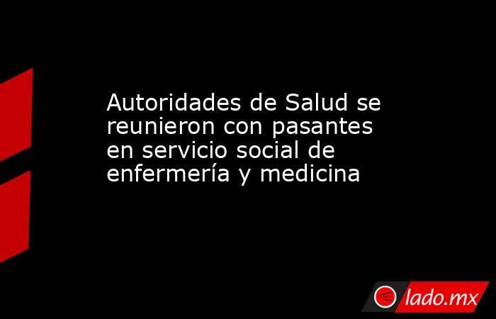 Autoridades de Salud se reunieron con pasantes en servicio social de enfermería y medicina. Noticias en tiempo real