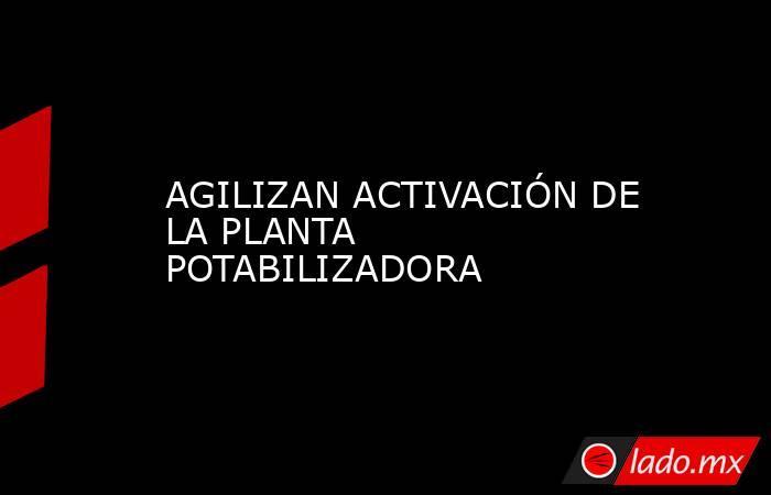 AGILIZAN ACTIVACIÓN DE LA PLANTA POTABILIZADORA. Noticias en tiempo real