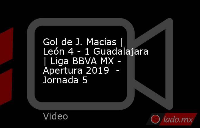 Gol de J. Macías | León 4 - 1 Guadalajara | Liga BBVA MX - Apertura 2019  - Jornada 5. Noticias en tiempo real