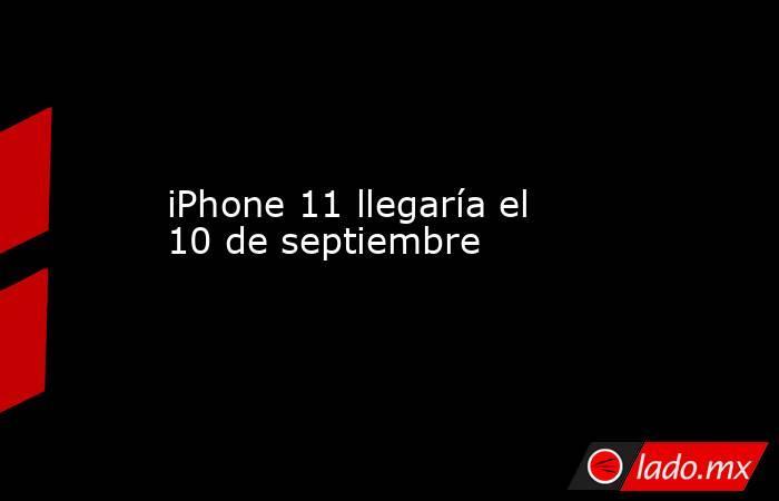 iPhone 11 llegaría el 10 de septiembre. Noticias en tiempo real