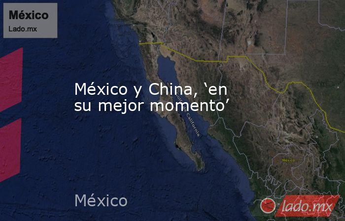 México y China, 'en su mejor momento'. Noticias en tiempo real