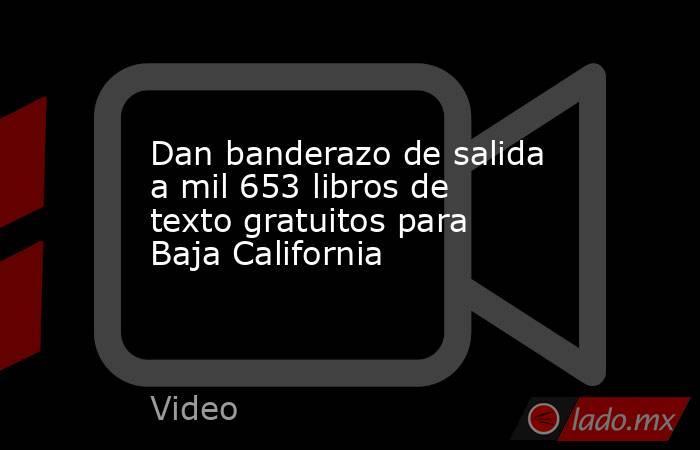 Dan banderazo de salida a mil 653 libros de texto gratuitos para Baja California. Noticias en tiempo real