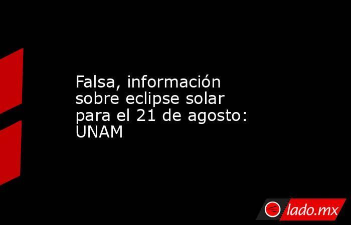 Falsa, información sobre eclipse solar para el 21 de agosto: UNAM. Noticias en tiempo real