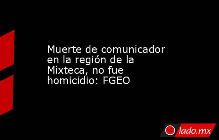Muerte de comunicador en la región de la Mixteca, no fue homicidio: FGEO. Noticias en tiempo real