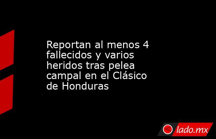 Reportan al menos 4 fallecidos y varios heridos tras pelea campal en el Clásico de Honduras. Noticias en tiempo real