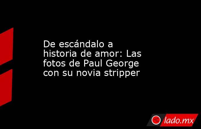 De escándalo a historia de amor: Las fotos de Paul George con su novia stripper. Noticias en tiempo real